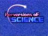 Perversions of Science TV Show